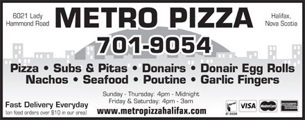 Metro Pizza (902-425-7999) - Annonce illustrée - 6021 Lady Halifax, Hammond Road Nova Scotia METRO PIZZA 701-9054 Pizza   Subs & Pitas   Donairs   Donair Egg Rolls Nachos   Seafood   Poutine   Garlic Fingers Sunday - Thursday: 4pm - Midnight Friday & Saturday: 4pm - 3am Fast Delivery Everyday www.metropizzahalifax.com (on food orders over $10 in our area)