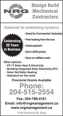 NRG Management (204-788-4117) - Display Ad - Design Build Mechanical Design Build Mechanical Contractors Solarwall air preheating systems Great for Commercial / Industrial Free heating from the sun Celebrating 20 Years Great payback In Business Earn LEED points Save on utilities costs Other options: PV / T Solar Heat & Electricity Building Integrated Solar Electricity (PV) Solar Hot Water Heating Solarduct for flat roofs Provincial Grants Available Phone: 204-515-2554 Fax: 204-788-4161 www.nrgmanagement.ca 1124 Sanford St, Wpg Contractors Solarwall air preheating systems Great for Commercial / Industrial Free heating from the sun Celebrating 20 Years Great payback In Business Earn LEED points Save on utilities costs Other options: PV / T Solar Heat & Electricity Building Integrated Solar Electricity (PV) Solar Hot Water Heating Solarduct for flat roofs Provincial Grants Available Phone: 204-515-2554 Fax: 204-788-4161 www.nrgmanagement.ca 1124 Sanford St, Wpg