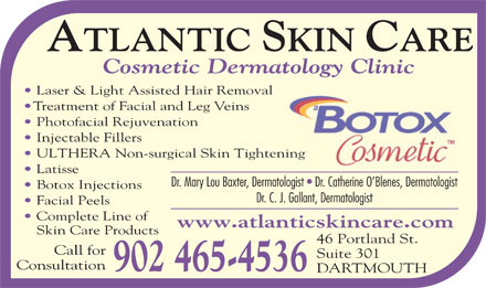Atlantic Skin Care (902-465-4536) - Display Ad - Photofacial Rejuvenation Injectable Fillers ULTHERA Non-surgical Skin Tighteninging Latisse Dr. Mary Lou Baxter, Dermatologist   Dr. Catherine O Blenes, Dermatologist Botox Injections Dr. C. J. Gallant, Dermatologist Facial Peels Complete Line of www.atlanticskincare.com Skin Care Products 46 Portland St. Call for Suite 301 Consultation 902 465-4536 DARTMOUTH Cosmetic Dermatology Clinic Laser & Light Assisted Hair Removal Treatment of Facial and Leg Veins
