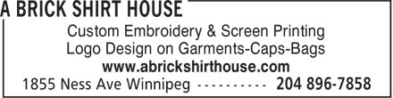 A Brick Shirt House (204-896-7858) - Display Ad - Custom Embroidery & Screen Printing Logo Design on Garments-Caps-Bags www.abrickshirthouse.com Custom Embroidery & Screen Printing Logo Design on Garments-Caps-Bags www.abrickshirthouse.com