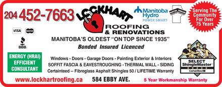 Lockhart Roofing & General Contracting (204-452-7663) - Display Ad - Serving The SASSOCIA TIONENERGY (HRAI) CONTRACTOR Community 204 452-7663 For Over 452-7663 75 Years ROOFING & RENOVATIONS MANITOBA S OLDEST  ON TOP SINCE 1935 Bonded  Insured  Licenced Windows - Doors - Garage Doors - Painting Exterior & Interiors EFFICIENT SOFFIT FASCIA & EAVESTROUGHING - THERMAL WALL - SIDING CONSULTANT Certainteed -- Fibreglass Asphalt Shingles 50 / LIFETIME Warranty 584 EBBY AVE. 5 Year Workmanship Warranty www.lockhartroofing.ca Serving The SASSOCIA TIONENERGY (HRAI) CONTRACTOR Community 204 452-7663 For Over 452-7663 75 Years ROOFING & RENOVATIONS MANITOBA S OLDEST  ON TOP SINCE 1935 Bonded  Insured  Licenced Windows - Doors - Garage Doors - Painting Exterior & Interiors EFFICIENT SOFFIT FASCIA & EAVESTROUGHING - THERMAL WALL - SIDING CONSULTANT Certainteed -- Fibreglass Asphalt Shingles 50 / LIFETIME Warranty 584 EBBY AVE. 5 Year Workmanship Warranty www.lockhartroofing.ca