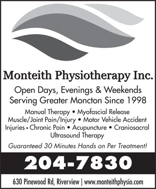 Monteith Physiotherapy (506-802-7366) - Annonce illustrée - www.monteithphysio.com Open Days, Evenings & Weekends Serving Greater Moncton Since 1998 Manual Therapy   Myofascial Release Muscle/Joint Pain/Injury   Motor Vehicle Accident Injuries Chronic Pain   Acupuncture   Craniosacral Ultrasound Therapy Guaranteed 30 Minutes Hands on Per Treatment! 204-7830 630 Pinewood Rd, Riverview www.monteithphysio.com Open Days, Evenings & Weekends Serving Greater Moncton Since 1998 Manual Therapy   Myofascial Release Muscle/Joint Pain/Injury   Motor Vehicle Accident Injuries Chronic Pain   Acupuncture   Craniosacral Ultrasound Therapy Guaranteed 30 Minutes Hands on Per Treatment! 204-7830 630 Pinewood Rd, Riverview