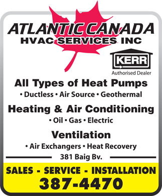 Atlantic Canada HVAC Services Inc (506-387-4470) - Display Ad - All Types of Heat Pumps Ductless   Air Source   Geothermal All Types of Heat Pumps Ductless   Air Source   Geothermal Heating & Air Conditioning Oil   Gas   Electric Ventilation Air Exchangers   Heat Recovery 381 Baig Bv. SALES - SERVICE - INSTALLATION 387-4470 Oil   Gas   Electric Ventilation Air Exchangers   Heat Recovery 381 Baig Bv. SALES - SERVICE - INSTALLATION 387-4470 Heating & Air Conditioning