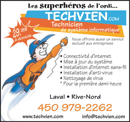 Techvien Informatique (450-979-2262) - Annonce illustr&eacute;e - Les superh&eacute;ros de l ordi... Technicien de syst&egrave;me informatique 29.95$&agrave; domicile Nous offrons aussi un service exclusif aux entreprises Connectivit&eacute; d Internet Mise &agrave; jour du syst&egrave;me Installation d internet sans-fil Installation d anti-virus Nettoyage de virus * Pour la premi&egrave;re demi-heure Laval   Rive-Nord 450 979-2262 www.techvien.com info@techvien.com