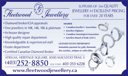 Fleetwood Jewellery Inc (403-252-8850) - Display Ad - SUPPLIERS OF  fine QUALITY JEWELLERY AT EXCELLENT PRICING FOR OVER  28 YEARS Diamond broker/GIA appraisals MEMBER Canadian Jeweller s  Association Fine jewellery in 10K, 14K, 18K & platinum Jewellers Vigilance In-house designer Canadian Gemological Association Jewellers Board of Trade (J.B.T.) Knowledgeable & experienced staff LICENSED ESTATE DEPARTMENT Immediate payment for gold, diamonds, Estate department fine watches, antiques & collectiblesibles Certified Canadian Diamond Broker ATRIUM, HERITAGE SQUARE, 8500 MACLEOD TRAIL S (403) Fax line: 403-253-6228 High quality repair department 252-8850 www.fleetwoodjewellery.ca
