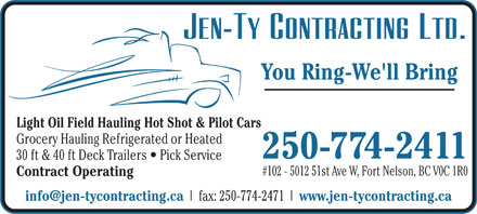 JEN-TY Contracting Ltd (250-774-2411) - Annonce illustrée - Grocery Hauling Refrigerated or Heated 250-774-2411 30 ft & 40 ft Deck Trailers   Pick Service #102 - 5012 51st Ave W, Fort Nelson, BC V0C 1R0 Contract Operating info@jen-tycontracting.ca fax: 250-774-2471 www.jen-tycontracting.ca You Ring-We'll Bring Light Oil Field Hauling Hot Shot & Pilot Cars