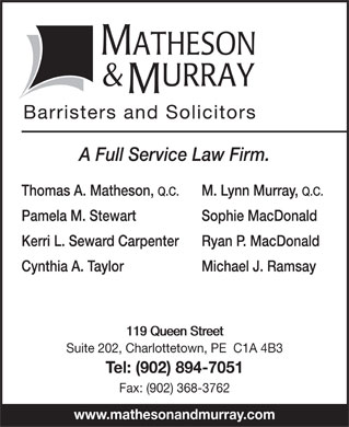 Key Murray Law (902-894-7051) - Annonce illustrée - Pamela M. Stewart Sophie MacDonald Kerri L. Seward Carpenter Ryan P. MacDonald Cynthia A. Taylor Michael J. Ramsay 119 Queen Street119 Queen Street Suite 202, Charlottetown, PE  C1A 4B3 Tel: (902) 894-7051 Fax: (902) 368-3762 www.mathesonandmurray.com Barristers and Solicitor A Full Service Law Firm. Thomas A. Matheson, Q.C. M. Lynn Murray, Q.C. MATHESON & URRAY