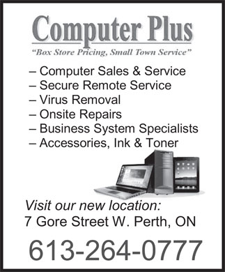 Computer Plus (613-264-0777) - Display Ad - - Secure Remote Service - Virus Removal - Onsite Repairs - Business System Specialists - Accessories, Ink & Toner Visit our new location: 7 Gore Street W. Perth, ON 613-264-0777 - Computer Sales & Service