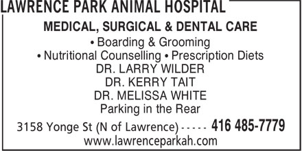 Lawrence Park Animal Hospital (416-485-7779) - Display Ad - MEDICAL, SURGICAL & DENTAL CARE • Boarding & Grooming • Nutritional Counselling • Prescription Diets DR. LARRY WILDER DR. KERRY TAIT DR. MELISSA WHITE Parking in the Rear