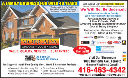 Moncada Windows Doors & Siding (647-497-7869) - Annonce illustrée - Ask About Our Government Rebates Senior Citizens Discount   Financing Available I Take Personal Pride In The Work We Do. That Is Why When I Chose The Name Of We Will Not Be Undersold The Company, I Placed My Name On It Professional Installation Done By Our In House Crews (No Sub-contracting) For Dependable Service & A Free Estimate, Call... Toronto's Longest Established Window, Door & Siding Company Unbeatable Lifetime Warranty On Vinyl, Glass & Hardware Windows for life! Vinyl Window VVV Designs Ltd. DOOR SYSTEMS LTD. ORPLEX Martin Feel good about the choices you make. Choose ENERGY STAR With ENERGY STAR qualified products, We Pay you ll use less energy,  save money and help protect our environment. VALUE, QUALITY, SERVICE... GUARANTEED 5% of the HST ENERGY STAR Manufacturer of the Year As Seen On Visit Our Showroom Holmes On Homes 1800 Danforth Ave. Toronto We Supply & Install Fine Quality Vinyl, Wood & Aluminum Products Between Woodbine & Coxwell Casement   Double Hung Tilt Storm Doors   Siding Sliders   Bay & Bow Window Soffit   Fascia   Eavestroughing 416-463-4342 Patio Doors   Steel Doors Greenhouse Windows www.moncadawindows.com