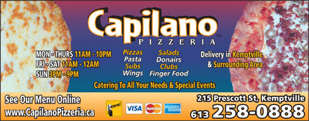Capilano Pizzeria (613-258-0888) - Display Ad - MON - THURS 11AM - 10PM Delivery in Kemptvillein Kemptville Pasta Donairs FRI - SAT 11AM - 12AM & Surrounding Area& Surr Subs Clubs Wings Finger Food SUN 3PM - 9PM Catering To All Your Needs & Special Events 215 Prescott St, Kemptville See Our Menu Online www.CapilanoPizzeria.ca 613 258-0888 Salads Pizzas Pizzas Salads MON - THURS 11AM - 10PM Delivery in Kemptvillein Kemptville Pasta Donairs FRI - SAT 11AM - 12AM & Surrounding Area& Surr Subs Clubs Wings Finger Food SUN 3PM - 9PM Catering To All Your Needs & Special Events 215 Prescott St, Kemptville See Our Menu Online www.CapilanoPizzeria.ca 613 258-0888
