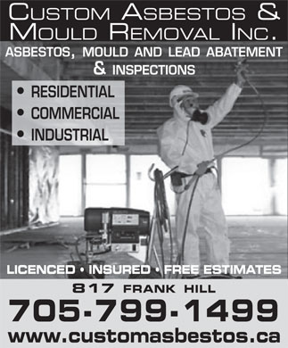 Custom Asbestos And Mould Removal (705-799-1499) - Display Ad - CUSTOM ASBESTOS & MOULD REMOVAL INC. ASBESTOS, MOULD AND LEAD ABATEMENT & INSPECTIONS RESIDENTIAL COMMERCIAL INDUSTRIAL LICENCED   INSURED   FREE ESTIMATES 817 FRANK HILL 705-799-1499 www.customasbestos.ca