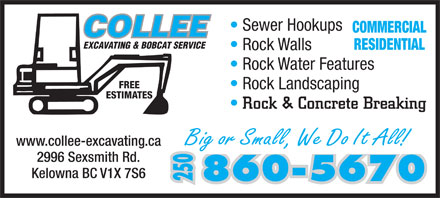 Collee Excavating (250-860-5670) - Display Ad - www.collee-excavating.ca 2996 Sexsmith Rd. Kelowna BC V1X 7S6 860-5670 250 Sewer Hookups Rock Walls Rock Water Features FREE COMMERCIAL EXCAVATING & BOBCAT SERVICE RESIDENTIAL Rock Landscaping ESTIMATES Rock & Concrete Breaking Big or Small, We Do It All! www.collee-excavating.ca 2996 Sexsmith Rd. Kelowna BC V1X 7S6 860-5670 250 Sewer Hookups COMMERCIAL EXCAVATING & BOBCAT SERVICE RESIDENTIAL Rock Walls Rock Water Features FREE Rock Landscaping ESTIMATES Rock & Concrete Breaking Big or Small, We Do It All!