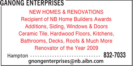Ganong Enterprises (506-832-7033) - Display Ad - Recipient of NB Home Builders Awards Additions, Siding, Windows & Doors Ceramic Tile, Hardwood Floors, Kitchens, Bathrooms, Decks, Roofs & Much More Renovator of the Year 2009 NEW HOMES & RENOVATIONS