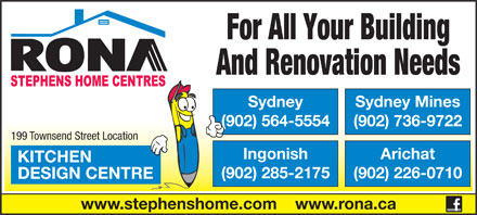 Rona (1-855-334-8386) - Annonce illustrée - For All Your Building And Renovation Needs Sydney Sydney Mines And Renovation Needs Sydney Sydney Mines (902) 564-5554 (902) 736-9722 For All Your Building 199 Townsend Street Location Ingonish Arichat KITCHEN (902) 285-2175 (902) 226-0710 DESIGN CENTRE www.stephenshome.com    www.rona.ca (902) 564-5554 (902) 736-9722 199 Townsend Street Location Ingonish Arichat KITCHEN (902) 285-2175 (902) 226-0710 DESIGN CENTRE www.stephenshome.com    www.rona.ca