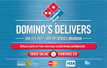 Domino's Pizza (204-727-7077) - Annonce illustrée - th 2047277077  82418 STREET, BRANDON Delivery starts at 11am every day. Locally Owned and Operated. Debit DOMINO S DELIVERY surcharge may apply. DEBIT DOMINO S DELIVERS