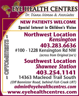 Eye Health Centres (403-283-6636) - Display Ad - Eye Health Centres NEW PATIENTS WELCOME Special Interest in Children s Vision Northwest Location Kensington 403.283.6636 #100 - 1228 Kensington Rd NW (across from Original Joe s) Southwest Location Shawnee Station 403.254.1141 14363 Macleod Trail South ~ OPTOMETRISTS ~ (Off Bannister Road, behind Fish Creek LRT) www.eyehealthcentres.com Eye Health Centres Special Interest in Children s Vision Northwest Location Kensington 403.283.6636 #100 - 1228 Kensington Rd NW (across from Original Joe s) Southwest Location Shawnee Station 403.254.1141 14363 Macleod Trail South ~ OPTOMETRISTS ~ (Off Bannister Road, behind Fish Creek LRT) www.eyehealthcentres.com NEW PATIENTS WELCOME