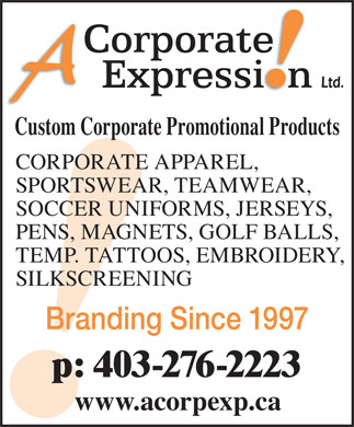 A Corporate Expression (403-276-2223) - Display Ad - Branding Since 1997 p: 403-276-2223 www.acorpexp.ca Custom Corporate Promotional Products CORPORATE APPAREL, SPORTSWEAR, TEAMWEAR, SOCCER UNIFORMS, JERSEYS, PENS, MAGNETS, GOLF BALLS, TEMP. TATTOOS, EMBROIDERY, SILKSCREENING