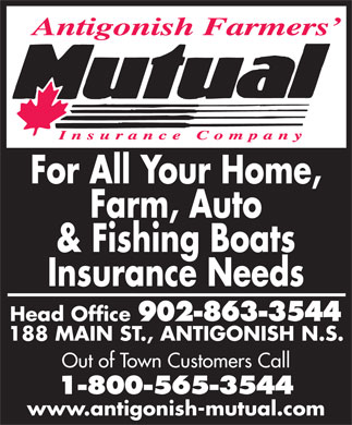 Antigonish Farmers' Mutual Insurance Co (902-863-3544) - Annonce illustrée - For All Your Home, Farm, Auto & Fishing Boats Insurance Needs Head Office 902-863-3544 188 MAIN ST., ANTIGONISH N.S. Out of Town Customers Call 1-800-565-3544 www.antigonish-mutual.com