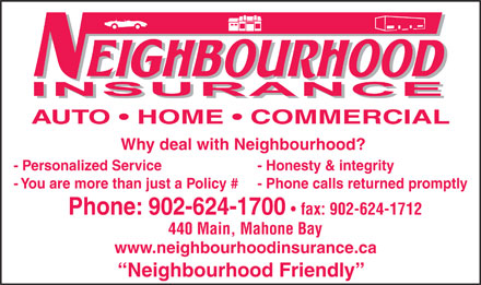Neighbourhood Insurance (1-877-245-9263) - Display Ad - Why deal with Neighbourhood? - Honesty & integrity - You are more than just a Policy # - Phone calls returned promptly Phone: 902-624-1700 fax: 902-624-1712 440 Main, Mahone Bay www.neighbourhoodinsurance.ca Neighbourhood Friendly - Personalized Service AUTO   HOME   COMMERCIAL