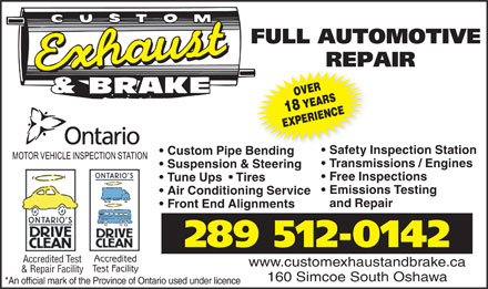 Custom Exhaust And Brake (905-438-8400) - Display Ad - Air Conditioning Service and Repair Emissions Testing Front End Alignments 289 512-0142 Accredited Accredited Test www.customexhaustandbrake.ca Test Facility & Repair Facility 160 Simcoe South Oshawa *An official mark of the Province of Ontario used under licence OVER18 YEARS EXPERIENCE Safety Inspection Station Custom Pipe Bendinge Bending Transmissions / Engines Suspension & Steering Free Inspections Tune Ups    Tires