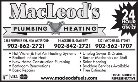 MacLeod's Plumbing & Heating Fuel Delivery (1-866-232-6088) - Annonce illustrée - PLUMBING HEATINGPLUMBING PLUMBING HEATINGPLUMBING HEATING 34 MCKEEN ST, GLACE BAY3383 PLUMMER AVE, NEW WATERFORD 1301 VICTORIA RD, SYDNEYD, SYD34 MCKEEN ST, GLACE BAY3383 PLUMMER AVE, ATERFORD 1301 VICTORIA R 902-842-2721902-862-2721 902-562-1707902-902- 902- Hot Water & Hot Air Heating Systems Unplug Sewer & Drainsin  Hot Water & Hot Air Heating Systems  Unplug Sewer & Dra Radiant Infloor Heat Burner Mechanics on StaffSt  Radiant Infloor Heat Burner Mechanics on New Home Construction Plumbing Solar Heating  New Home Construction Plumbing Solar Heating Bathroom Renovations Backhoe Services Availablevail  Bathroom Renovations Backhoe Services A Basic Repairs Free Estimates  Basic Repairs Free Estimates LOCAL BUDERUSAL LOC REPRESENTATIVERESREP www.macleodsfuels.comwww.macleodsfuels.com HEATING 34 MCKEEN ST, GLACE BAY3383 PLUMMER AVE, NEW WATERFORD 1301 VICTORIA RD, SYDNEYD, SYD34 MCKEEN ST, GLACE BAY3383 PLUMMER AVE, ATERFORD 1301 VICTORIA R 902-842-2721902-862-2721 902-562-1707902-902- 902- Hot Water & Hot Air Heating Systems Unplug Sewer & Drainsin  Hot Water & Hot Air Heating Systems  Unplug Sewer & Dra Radiant Infloor Heat Burner Mechanics on StaffSt  Radiant Infloor Heat Burner Mechanics on New Home Construction Plumbing Solar Heating  New Home Construction Plumbing Solar Heating Bathroom Renovations Backhoe Services Availablevail  Bathroom Renovations Backhoe Services A Basic Repairs Free Estimates  Basic Repairs Free Estimates LOCAL BUDERUSAL LOC REPRESENTATIVERESREP www.macleodsfuels.comwww.macleodsfuels.com