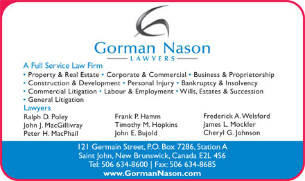 Gorman Nason (506-634-8600) - Annonce illustrée - Peter H. MacPhail Gorman Nason LAWYERS A Full Service Law Firm Property & Real Estate   Corporate & Commercial   Business & Proprietorship Construction & Development   Personal Injury   Bankruptcy & Insolvency Commercial Litigation   Labour & Employment   Wills, Estates & Succession General Litigation Lawyers Frederick A. Welsford Frank P. Hamm Ralph D. Poley James L. Mockler Timothy M. Hopkins John J. MacGillivray Cheryl G. Johnson John E. Bujold Fax: 506 634-8685 www.GormanNason.com 121 Germain Street, P.O. Box 7286, Station A Saint John, New Brunswick, Canada E2L 4S6 Tel: 506 634-8600