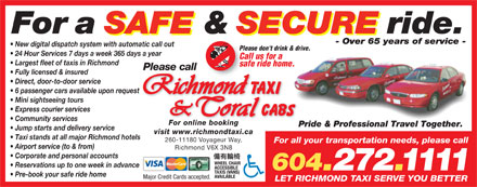 Coral Cabs Ltd (604-272-1111) - Display Ad - For a SAFE & SECURE ride. - Over 65 years of service - New digital dispatch system with automatic call out Please don't drink & drive. 24 Hour Services 7 days a week 365 days a year Call us for a Largest fleet of taxis in Richmond safe ride home. Please call Fully licensed & insured Direct, door-to-door service 6 passenger cars available upon request Mini sightseeing tours Express courier services Community services For online booking Pride & Professional Travel Together.Pri Jump starts and delivery service visit www.richmondtaxi.ca Taxi stands at all major Richmond hotels 260-11180 Voyageur Way, For a SAFE & SECURE ride. - Over 65 years of service - New digital dispatch system with automatic call out Please don't drink & drive. 24 Hour Services 7 days a week 365 days a year Call us for a Largest fleet of taxis in Richmond safe ride home. Please call Fully licensed & insured Direct, door-to-door service 6 passenger cars available upon request Mini sightseeing tours Express courier services Community services For online booking Pride & Professional Travel Together.Pri Jump starts and delivery service visit www.richmondtaxi.ca Taxi stands at all major Richmond hotels 260-11180 Voyageur Way, For all your transportation needs, please call Airport service (to & from) Richmond V6X 3N8 Corporate and personal accounts WHEEL CHAIR Reservations up to one week in advance ACCESSIBLE 604.272.1111 TAXIS (VANS) Pre-book your safe ride home AVAILABLE Major Credit Cards accepted. LET RICHMOND TAXI SERVE YOU BETTER For all your transportation needs, please call Airport service (to & from) Richmond V6X 3N8 Corporate and personal accounts WHEEL CHAIR Reservations up to one week in advance ACCESSIBLE 604.272.1111 TAXIS (VANS) Pre-book your safe ride home AVAILABLE Major Credit Cards accepted. LET RICHMOND TAXI SERVE YOU BETTER