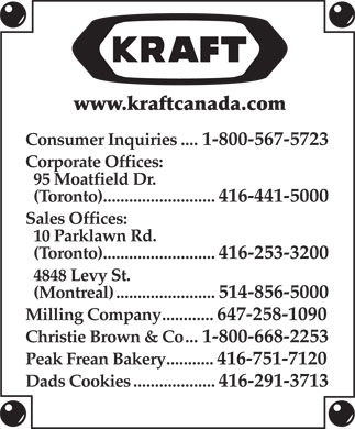 Kraft Canada Inc (416-441-5000) - Display Ad - www.kraftcanada.com Consumer Inquiries....1-800-567-5723 Corporate Offices: 95 Moatfield Dr. (Toronto)..........................416-441-5000 Sales Offices: 10 Parklawn Rd. (Toronto)..........................416-253-3200 4848 Levy St. (Montreal).......................514-856-5000 Milling Company............647-258-1090 Christie Brown & Co...1-800-668-2253 Peak Frean Bakery...........416-751-7120 Dads Cookies...................416-291-3713