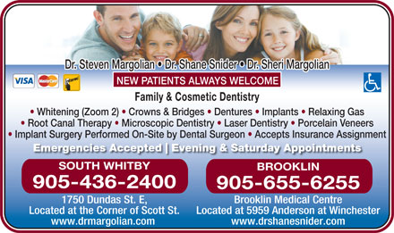 Margolian Steven Dr (905-436-2400) - Display Ad - Root Canal Therapy   Microscopic Dentistry   Laser Dentistry   Porcelain Veneers Implant Surgery Performed On-Site by Dental Surgeon   Accepts Insurance Assignment Emergencies Accepted Evening & Saturday Appointments SOUTH WHITBY BROOKLIN 905-436-2400 905-655-6255 1750 Dundas St. E, Brooklin Medical Centre Located at the Corner of Scott St. Located at 5959 Anderson at Winchester www.drmargolian.com www.drshanesnider.com Dr. Steven Margolian   Dr. Shane Snider   Dr. Sheri Margolian NEW PATIENTS ALWAYS WELCOME Family & Cosmetic Dentistry Whitening (Zoom 2)   Crowns & Bridges   Dentures   Implants   Relaxing Gas
