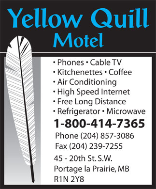 Yellow Quill Motel (204-857-3086) - Annonce illustrée - Phones   Cable TV Kitchenettes   Coffee Air Conditioning High Speed Internet Free Long Distance Refrigerator   Microwave 1-800-414-7365 Phone (204) 857-3086 Fax (204) 239-7255 45 - 20th St. S.W. Portage la Prairie, MB R1N 2Y8 Phones   Cable TV Kitchenettes   Coffee Air Conditioning High Speed Internet Free Long Distance Refrigerator   Microwave 1-800-414-7365 Phone (204) 857-3086 Fax (204) 239-7255 45 - 20th St. S.W. Portage la Prairie, MB R1N 2Y8