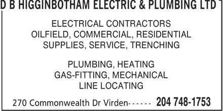 D B Higginbotham Electric & Plumbing Ltd (1-877-268-3875) - Display Ad - PLUMBING, HEATING GAS-FITTING, MECHANICAL LINE LOCATING D B HIGGINBOTHAM ELECTRIC & PLUMBING LTD ELECTRICAL CONTRACTORS OILFIELD, COMMERCIAL, RESIDENTIAL SUPPLIES, SERVICE, TRENCHING