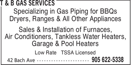 T & B Gas Services (905-622-5338) - Annonce illustrée - Specializing in Gas Piping for BBQs Dryers, Ranges & All Other Appliances Sales & Installation of Furnaces, Air Conditioners, Tankless Water Heaters, Garage & Pool Heaters Low Rate TSSA Licensed