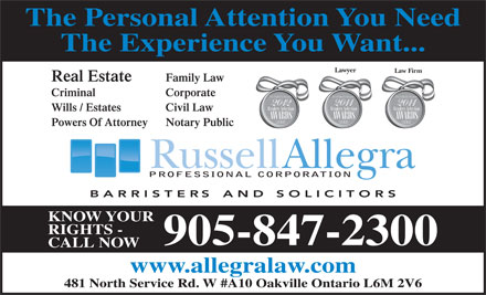 Allegra Russell (289-813-2026) - Annonce illustrée - The Personal Attention You Need The Experience You Want... Lawyer Law Firm Real Estate Family Law Criminal Corporate Wills / Estates Civil Law Powers Of Attorney Notary Public PROFESSIONAL CORPORATION KNOW YOUR RIGHTS - 905-847-2300 CALL NOW www.allegralaw.com 481 North Service Rd. W #A10 Oakville Ontario L6M 2V6