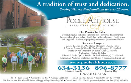 Poole Althouse (1-877-221-8614) - Annonce illustrée - A tradition of trust and dedication. Serving Western Newfoundland for over 55 years. Our Practice Includes:Prti Ilude personal injury real estate criminal law corporate & commercial labour and employment law family law wills and estates family trusts civil litigation intellectual property trademarks administrative law Dedicated Lawyers George L. Murphy, Q.C. Jamie Merrigan Dean A. Porter J. Annette Bennett Cillian D. Sheahan Margaret C. Hepditch Robby D. Ash Glen G. Seaborn Melissa May Adam G. Baker Edward P. Poole, Q.C. - Retired D. Paul Althouse, Q.C. - Retired Jonathan M. Andrews, Student-at-Law Nigel P. Jenkins, Student-at-Law www.poolealthouse.ca 634-3136896-8777 Corner Brook Goose Bay 1-877-634-3136 -8779 Meredith D. Baker