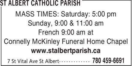 St Albert Catholic Parish (780-459-6691) - Display Ad - MASS TIMES: Saturday: 5:00 pm Sunday, 9:00 & 11:00 am French 9:00 am at Connelly McKinley Funeral Home Chapel www.stalbertparish.ca