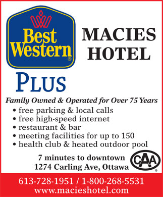 Best Western Plus (613-728-1951) - Annonce illustrée - Family Owned & Operated for Over 75 Years free parking & local calls free high-speed internet HOTEL MACIES restaurant & bar meeting facilities for up to 150 health club & heated outdoor pool 7 minutes to downtown 1274 Carling Ave, Ottawa 613-728-1951 / 1-800-268-5531 www.macieshotel.com