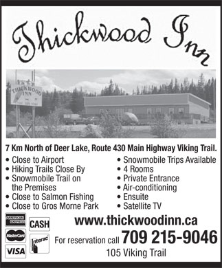 Thickwood Inn (709-635-1040) - Annonce illustrée - 7 Km North of Deer Lake, Route 430 Main Highway Viking Trail. Close to Airport Snowmobile Trips Available Hiking Trails Close By 4 Rooms Snowmobile Trail on Private Entrance the Premises Air-conditioning Close to Salmon Fishing Ensuite Close to Gros Morne Park Satellite TV www.thickwoodinn.ca For reservation call 709 215-9046 105 Viking Trail
