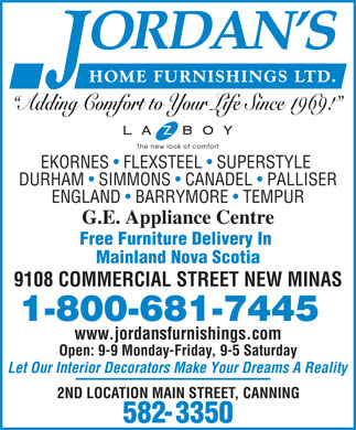 Jordan's Home Furnishings Ltd (1-800-681-7445) - Display Ad - Adding Comfort to Your Life Since 1969! EKORNES   FLEXSTEEL   SUPERSTYLE DURHAM   SIMMONS   CANADEL   PALLISER ENGLAND   BARRYMORE   TEMPUR G.E. Appliance Centre Free Furniture Delivery In Mainland Nova Scotia 9108 COMMERCIAL STREET NEW MINAS www.jordansfurnishings.com Open: 9-9 Monday-Friday, 9-5 Saturday Let Our Interior Decorators Make Your Dreams A Reality 2ND LOCATION MAIN STREET, CANNING