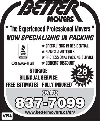 Better Movers (613-837-7099) - Display Ad - The Experienced Professional Movers NOW SPECIALIZING IN PACKING SPECIALIZING IN RESIDENTIAL PIANOS & ANTIQUES PROFESSIONAL PACKING SERVICE SENIORS  DISCOUNT Ottawa-Hull STORAGE 28 BILINGUAL SERVICE FREE ESTIMATES   FULLY INSURED (613) 837-7099 www.bettermovers.ca/en/