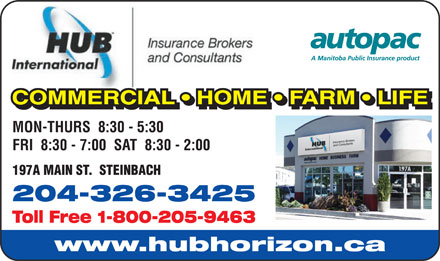 HUB International Insurance Brokers (204-326-3425) - Annonce illustrée - 197A MAIN ST.  STEINBACH 204-326-3425 Toll Free 1-800-205-9463 COMMERCIAL   HOME   FARM   LIFE COMMERCIAL   HOME   FARM   LIFELAHMMMRCCOO MON-THURS  8:30 - 5:30 FRI  8:30 - 7:00  SAT  8:30 - 2:00 197A MAIN ST.  STEINBACH 204-326-3425 Toll Free 1-800-205-9463 www.hubhorizon.ca COMMERCIAL   HOME   FARM   LIFE COMMERCIAL   HOME   FARM   LIFELAHMMMRCCOO MON-THURS  8:30 - 5:30 FRI  8:30 - 7:00  SAT  8:30 - 2:00 197A MAIN ST.  STEINBACH 204-326-3425 Toll Free 1-800-205-9463 www.hubhorizon.ca www.hubhorizon.ca COMMERCIAL   HOME   FARM   LIFE COMMERCIAL   HOME   FARM   LIFELAHMMMRCCOO MON-THURS  8:30 - 5:30 FRI  8:30 - 7:00  SAT  8:30 - 2:00 197A MAIN ST.  STEINBACH 204-326-3425 Toll Free 1-800-205-9463 COMMERCIAL   HOME   FARM   LIFE COMMERCIAL   HOME   FARM   LIFELAHMMMRCCOO www.hubhorizon.ca MON-THURS  8:30 - 5:30 FRI  8:30 - 7:00  SAT  8:30 - 2:00