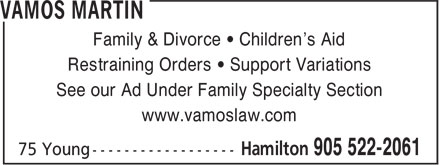 Vamos Martin (905-522-2061) - Display Ad - Family & Divorce • Children's Aid Restraining Orders • Support Variations See our Ad Under Family Specialty Section www.vamoslaw.com Family & Divorce • Children's Aid Restraining Orders • Support Variations See our Ad Under Family Specialty Section www.vamoslaw.com