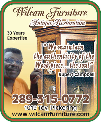 R Wilcam Furniture (905-428-9762) - Display Ad - Wilcam Furniture Antique Restoration 30 Years Expertise We maintain the authenticity of the Wood piece...the soul Rupert Campbell 289-315-0772 1019 Toy, Pickering www.wilcamfurniture.com