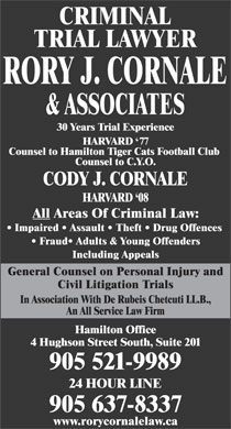 Cornale Rory J (905-521-9989) - Annonce illustrée - & ASSOCIATES 30 Years Trial Experience HARVARD `77 Counsel to Hamilton Tiger Cats Football Club Counsel to C.Y.O. CODY J. CORNALE HARVARD `08 All Areas Of Criminal Law: Impaired   Assault   Theft   Drug Offences Fraud  Adults & Young Offenders Including Appeals General Counsel on Personal Injury and Civil Litigation Trials In Association With De Rubeis Chetcuti LL.B., An All Service Law Firm Hamilton Office 4 Hughson Street South, Suite 201 905 521-9989 24 HOUR LINE 905 637-8337 www.rorycornalelaw.ca CRIMINAL TRIAL LAWYER RORY J. CORNALE