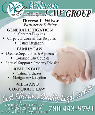 Wilson Law (780-613-0310) - Display Ad - GROUP Barrister & Solicitor GENERAL LITIGATION Contract Disputes Corporate/Commercial Disputes Estate Litigation FAMILY LAW Theresa L. Wilson Divorce, Separations & Agreements Common Law Couples Spousal Support   Property Division REAL ESTATE Sales/Purchases Mortgages   Litigation WILLS AND CORPORATE LAW lltlli`=2/(Ddl)(`4),(`4),(`4),(`4),(`*u*(`4),(`*u)(Dmu+(`=2.(`4&*(Ddl((`=20(`4),(`*ut vivvive ttitti e fveeve,Q cct eefec ,,Q QQuQ,QC f Eff Effffeffef Cfffffff fffffff uua ll Services EEfEffEo aalaal aagal llil iilitiy ggegagla ttity sso eegeegeag yy Lytyg LLe LLeLyL, oo Cosot y CCo CCoCos E 480-10665 JASPER AVE NW EDMONTON AB T5J3S9EDMONTT5J3S9 780 443-9791 www.wilsonlawgroup.ca