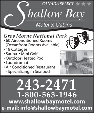 Shallow Bay Motel & Cabins (709-243-2471) - Annonce illustrée - CANADA SELECT hallow Bay Motel & Cabins Gros Morne National Park 60 Airconditioned Rooms (Oceanfront Rooms Available) 18 Cottages Sauna    Mini Golf Outdoor Heated Pool Laundromat Air Conditioned Restaurant - Specializing in Seafood 243-2471 1-800-563-1946 www.shallowbaymotel.com