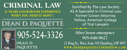 Paquette Dean D & Associate (289-768-2747) - Annonce illustrée - CRIMINAL LAW Certified By The Law Society AS A Specialist In Criminal Law 37 YEARS COURTROOM EXPERIENCE WHEN YOU NEED IT MOST ! Former Crown Attorney Fellow, American College of Trial Lawyers After hours emergency 905-524-3326 905-648-9627 DEAN D. 21 King St., West, Suite 305 Hamilton, L8P 4W7 PAQUETTE www.deanpaquettecriminallaw.com