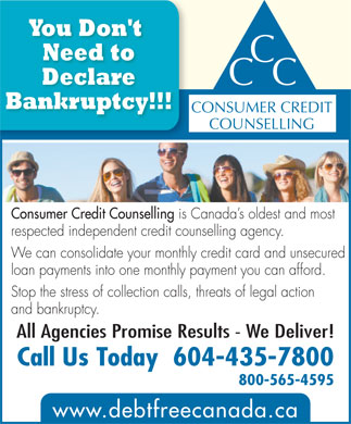 Consumer Credit Counselling (604-435-7800) - Annonce illustrée - Bankruptcy!!! CONSUMER CREDIT COUNSELLING Consumer Credit Counselling is Canada s oldest and most respected independent credit counselling agency. We can consolidate your monthly credit card and unsecured loan payments into one monthly payment you can afford. Stop the stress of collection calls, threats of legal action and bankruptcy. All Agencies Promise Results - We Deliver! Call Us Today  604-435-7800 800-565-4595 www.debtfreecanada.ca Declare You Don't Need to CC