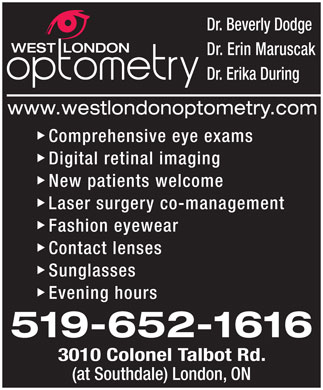 West London Optometry (226-271-2172) - Display Ad - Dr. Erin Maruscak Dr. Erika During Comprehensive eye exams Digital retinal imaging New patients welcome Laser surgery co-management Fashion eyewear Contact lenses Sunglasses Evening hours 3010 Colonel Talbot Rd. (at Southdale) London, ON Dr. Beverly Dodge