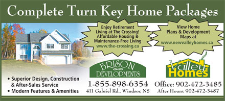 New Valley Homes (902-798-8224) - Display Ad - Complete Turn Key Home Packages View Home Enjoy Retirement Living at The Crossing! Plans & Development Affordable Housing & Maps at Maintenance-Free Living www.newvalleyhomes.ca www.the-crossing.ca Superior Design, Construction 1-855-898-6354 Office: 902-472-3485 & After-Sales Service 411 Gabriel Rd., Windsor, NS After Hours: 902-472-3487 Modern Features & Amenities